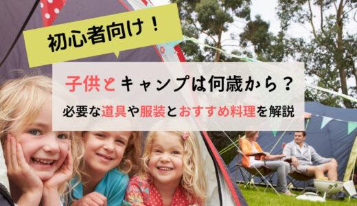 初心者向け!子供とキャンプは何歳から?必要な道具や服装とおすすめ料理を解説