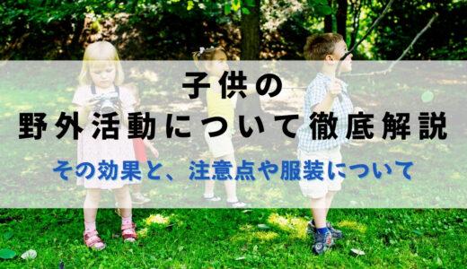 子供の野外活動について徹底解説|その効果と、野外活動での注意点や服装について。